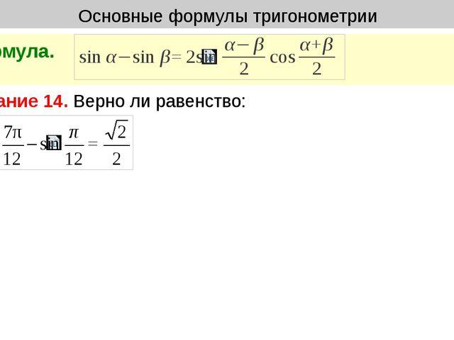 Основные формулы тригонометрии Формула. Задание 14. Верно ли равенство: