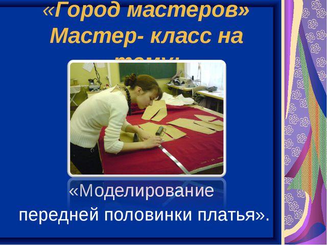 «Город мастеров» Мастер- класс на тему: «Моделирование передней половинки пла...