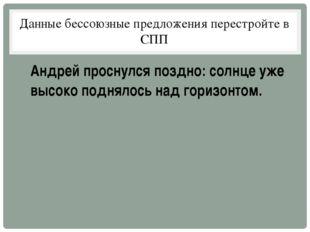 Данные бессоюзные предложения перестройте в СПП Андрей проснулся поздно: солн
