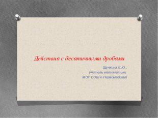 Действия с десятичными дробями Щучкина Л.Ю., учитель математики МОУ СОШ п.Пер
