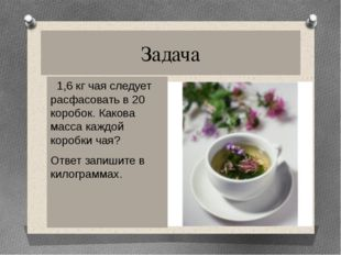Задача 1,6 кг чая следует расфасовать в 20 коробок. Какова масса каждой короб