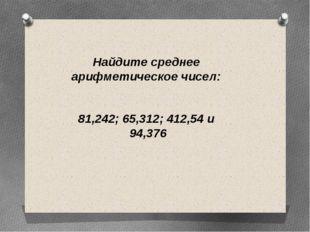Найдите среднее арифметическое чисел: 81,242; 65,312; 412,54 и 94,376