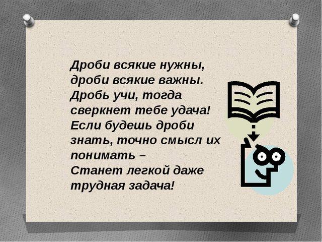 Дроби всякие нужны, дроби всякие важны. Дробь учи, тогда сверкнет тебе удача!...