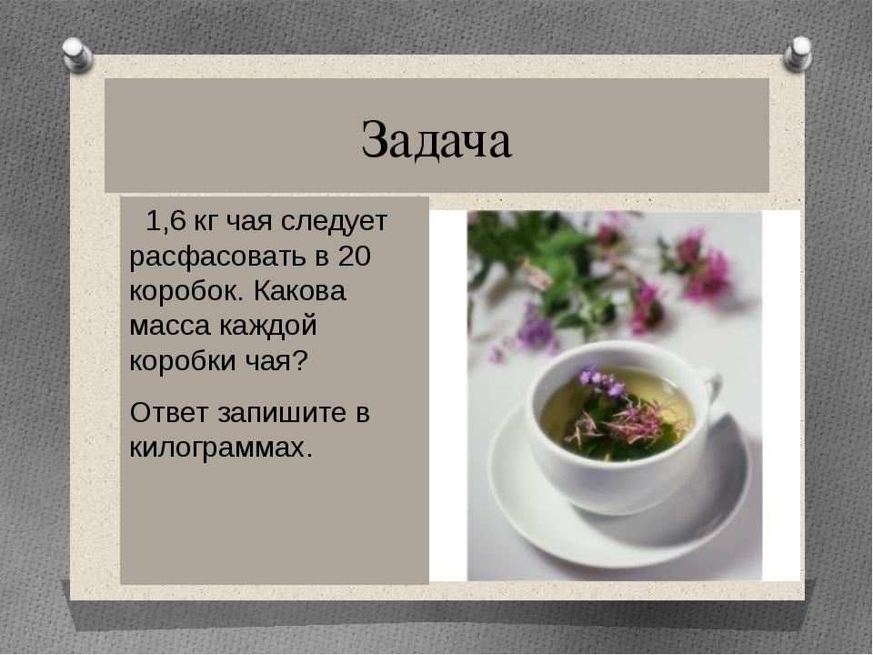 Задача 1,6 кг чая следует расфасовать в 20 коробок. Какова масса каждой короб...