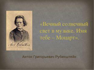 «Вечный солнечный свет в музыке. Имя тебе – Моцарт». Антон Григорьевич Рубинш