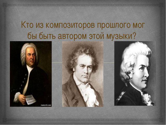 Кто из композиторов прошлого мог бы быть автором этой музыки? 