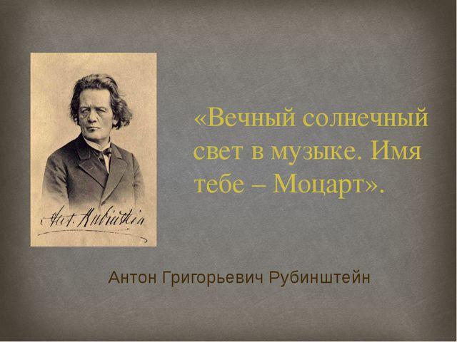 «Вечный солнечный свет в музыке. Имя тебе – Моцарт». Антон Григорьевич Рубинш...