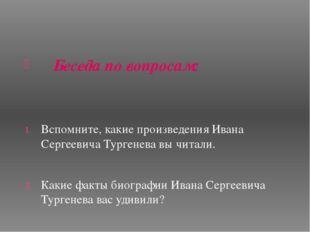 Беседа по вопросам: Вспомните, какие произведения Ивана Сергеевича Тургенева