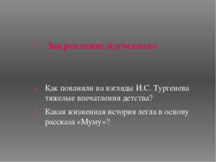 Закрепление изученного Как повлияли на взгляды И.С. Тургенева тяжелые впечат