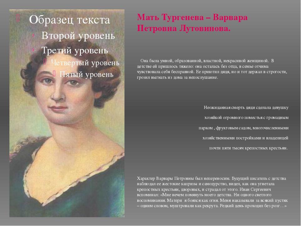 Мать Тургенева – Варвара Петровна Лутовинова. Она была умной, образованной, в...