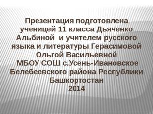 Презентация подготовлена ученицей 11 класса Дьяченко Альбиной и учителем русс