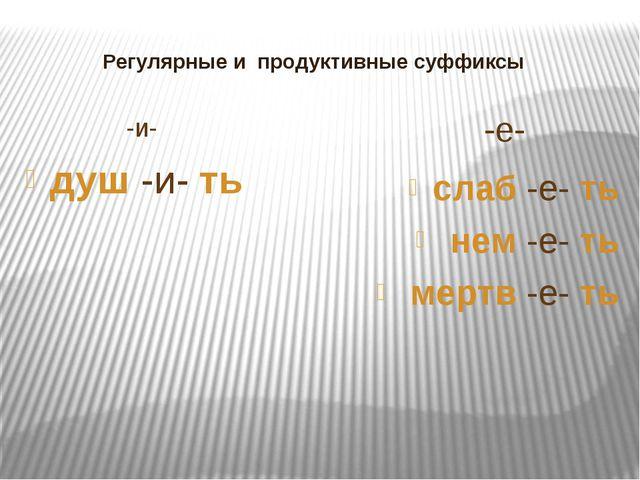 Регулярные и продуктивные суффиксы -и- -е- душ -и- ть слаб -е- ть нем -е- ть...