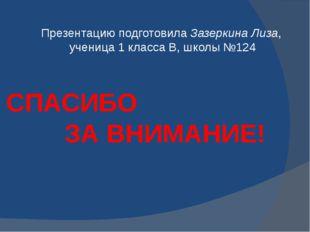 Презентацию подготовила Зазеркина Лиза, ученица 1 класса В, школы №124 СПАСИБ