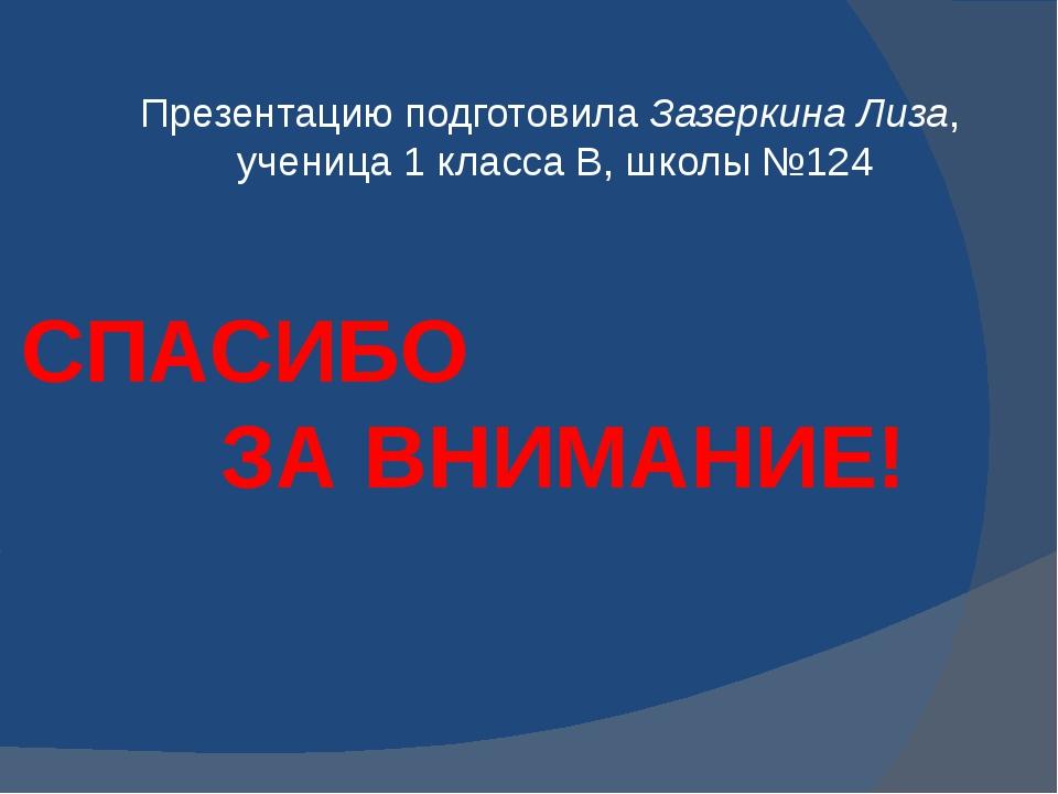 Презентацию подготовила Зазеркина Лиза, ученица 1 класса В, школы №124 СПАСИБ...