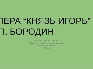"""ОПЕРА """"КНЯЗЬ ИГОРЬ"""" А.П. БОРОДИН Презентацию составила: Вавилина Наталья Алек"""