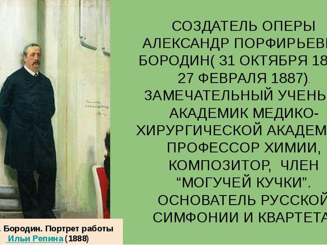 СОЗДАТЕЛЬ ОПЕРЫ АЛЕКСАНДР ПОРФИРЬЕВИЧ БОРОДИН( 31 ОКТЯБРЯ 1833-27 ФЕВРАЛЯ 188...