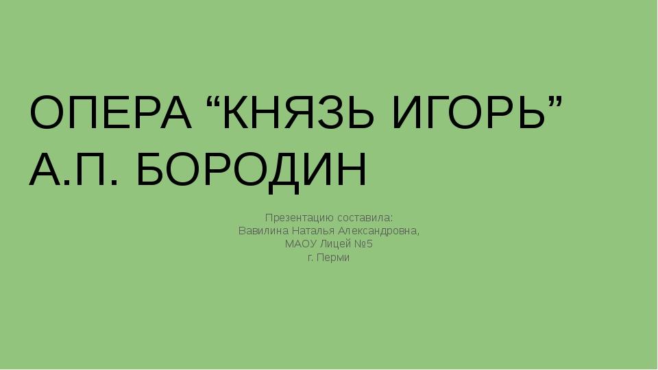 """ОПЕРА """"КНЯЗЬ ИГОРЬ"""" А.П. БОРОДИН Презентацию составила: Вавилина Наталья Алек..."""