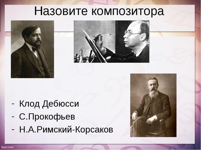 Назовите композитора Клод Дебюсси С.Прокофьев Н.А.Римский-Корсаков