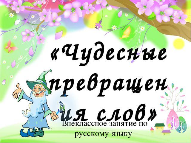 «Чудесные превращения слов» Внеклассное занятие по русскому языку ProPowerPoi...