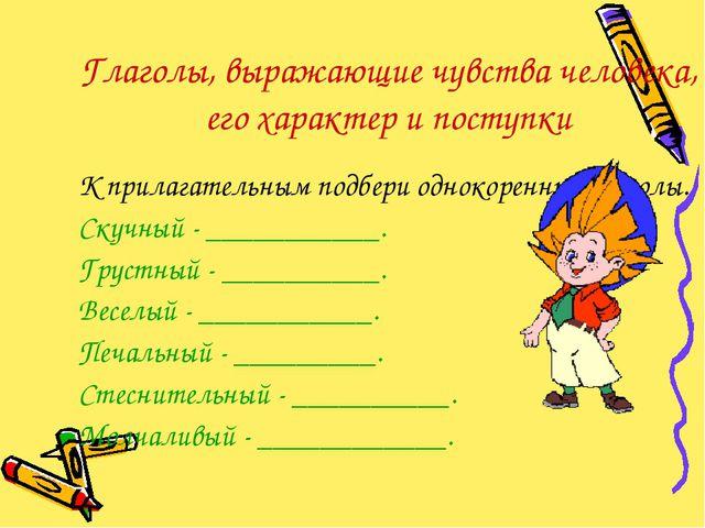 Глаголы, выражающие чувства человека, его характер и поступки К прилагательны...