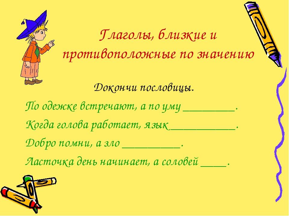 Глаголы, близкие и противоположные по значению Докончи пословицы. По одежке в...