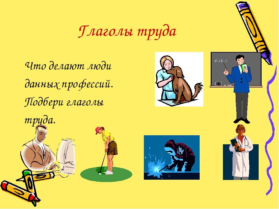 Глаголы труда Что делают люди данных профессий. Подбери глаголы труда.
