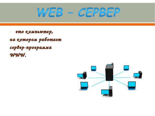 это компьютер, на котором работает сервер-программа WWW.