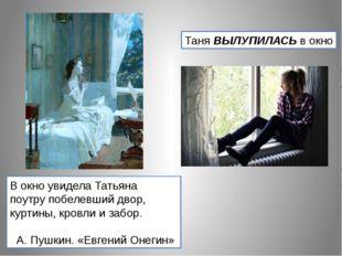 Таня ВЫЛУПИЛАСЬ в окно В окно увидела Татьяна поутру побелевший двор, куртины