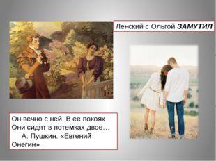 Он вечно с ней. В ее покоях Они сидят в потемках двое… А. Пушкин. «Евгений Он