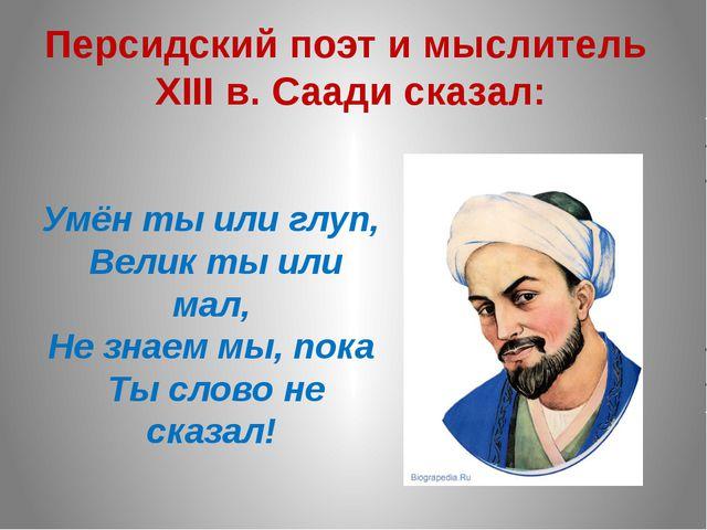 Персидский поэт и мыслитель XIII в. Саади сказал: Умён ты или глуп, Велик ты...
