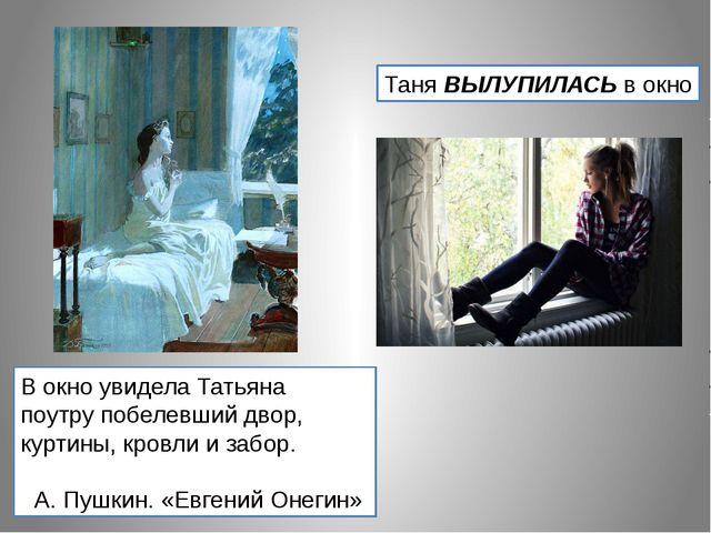 Таня ВЫЛУПИЛАСЬ в окно В окно увидела Татьяна поутру побелевший двор, куртины...