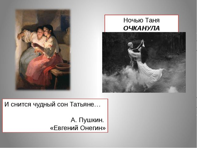 И снится чудный сон Татьяне… А. Пушкин. «Евгений Онегин» Ночью Таня ОЧКАНУЛА