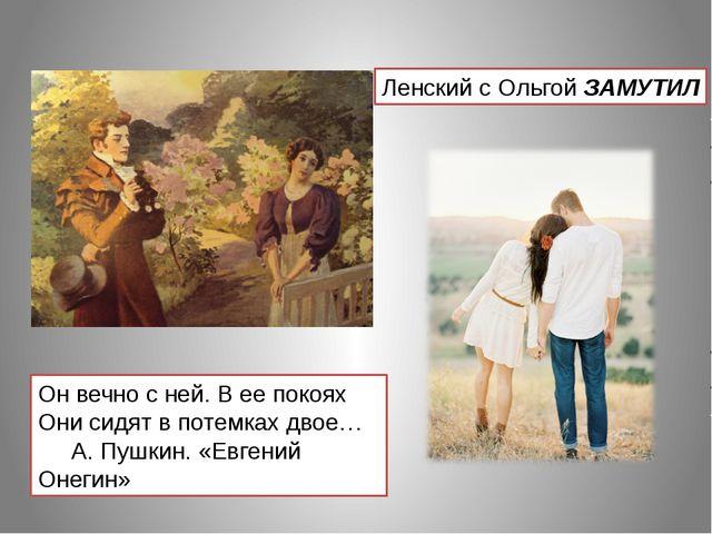 Он вечно с ней. В ее покоях Они сидят в потемках двое… А. Пушкин. «Евгений Он...