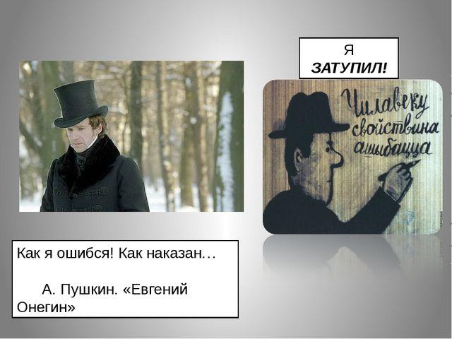 Как я ошибся! Как наказан… А. Пушкин. «Евгений Онегин» Я ЗАТУПИЛ!