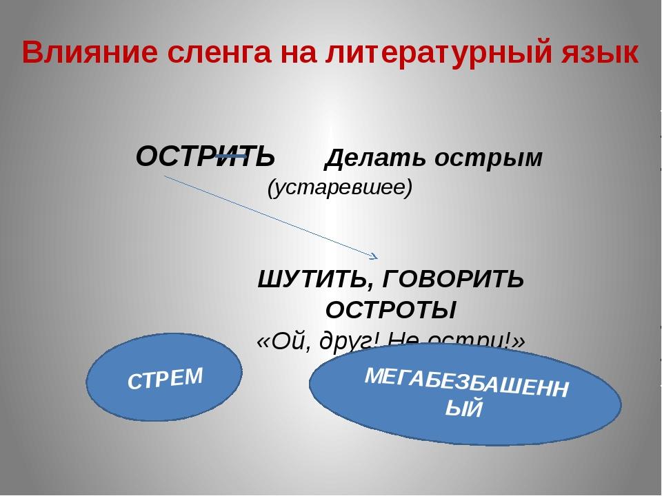 Влияние сленга на литературный язык ОСТРИТЬ Делать острым (устаревшее) ШУТИТЬ...