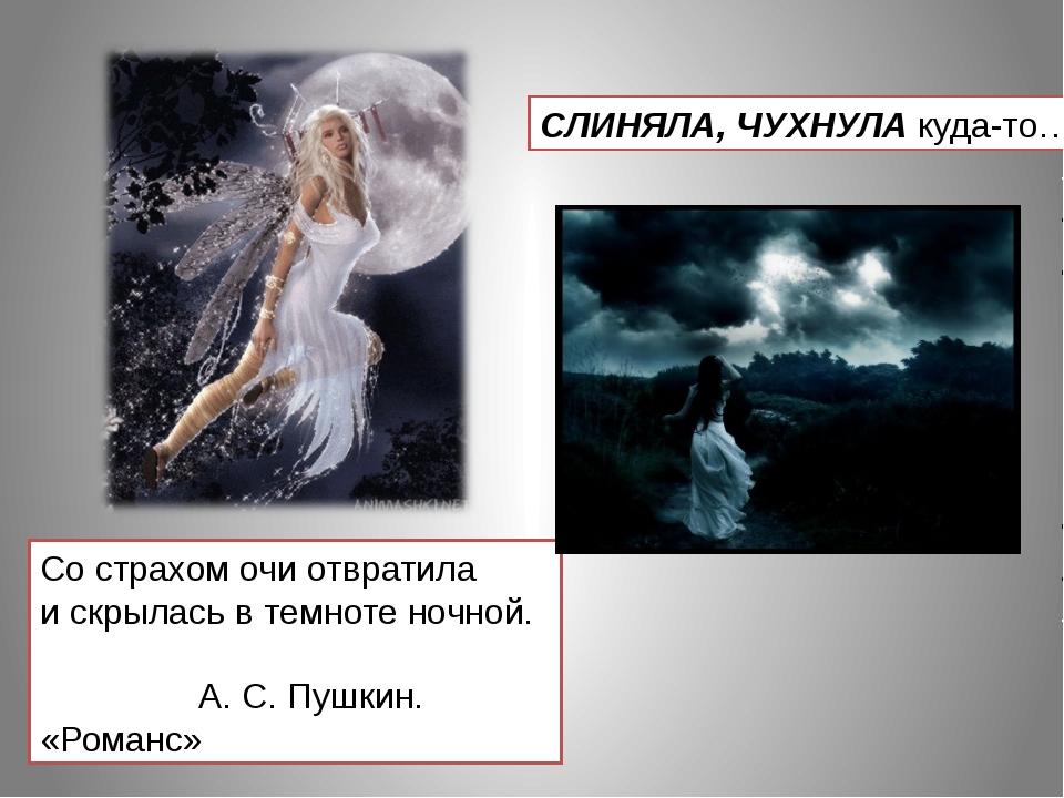 Со страхом очи отвратила и скрылась в темноте ночной. А. С. Пушкин. «Романс»...