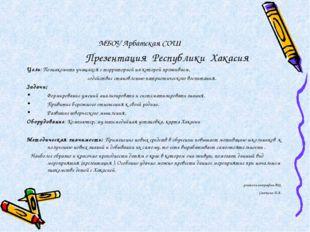 МБОУ Арбатская СОШ Презентация Республики Хакасия Цель: Познакомить учащихся