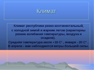 Климат . Климат республики резко-континентальный, с холодной зимой и жарким л