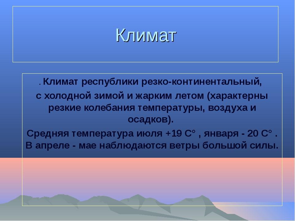 Климат . Климат республики резко-континентальный, с холодной зимой и жарким л...