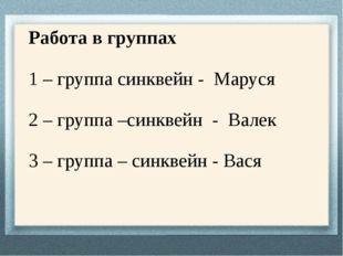 Работа в группах 1 – группа синквейн - Маруся 2 – группа –синквейн - Валек 3