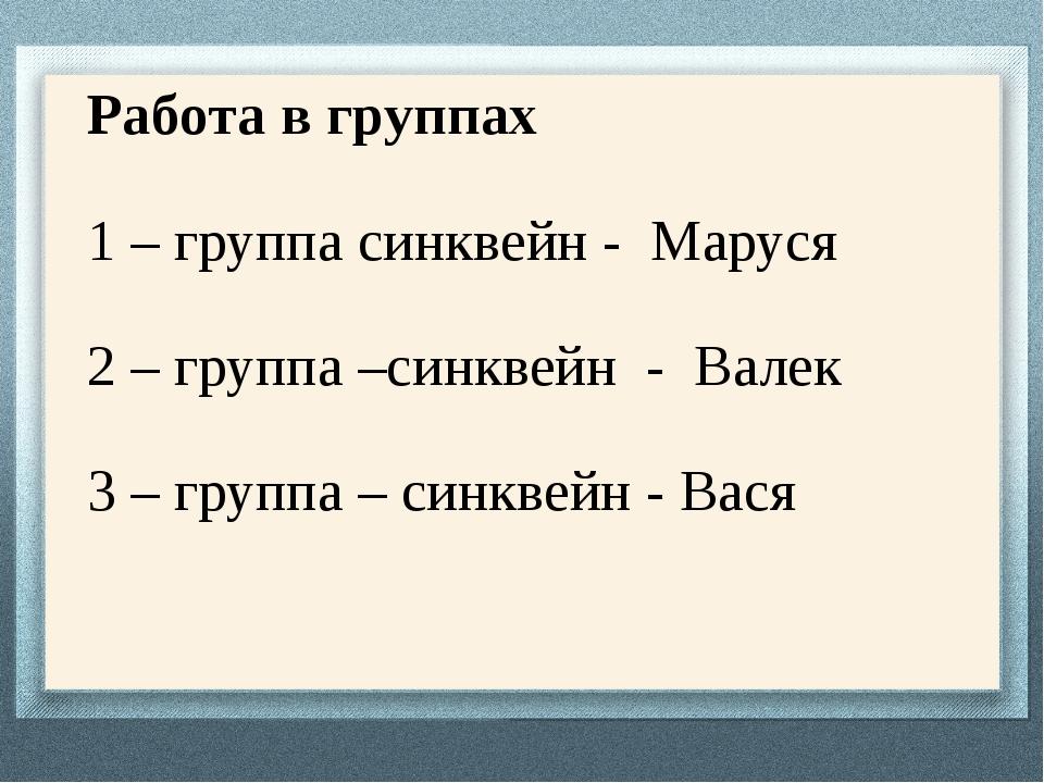 Работа в группах 1 – группа синквейн - Маруся 2 – группа –синквейн - Валек 3...
