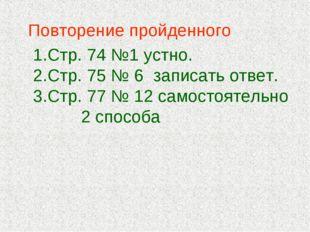 Повторение пройденного Стр. 74 №1 устно. Стр. 75 № 6 записать ответ. Стр. 77