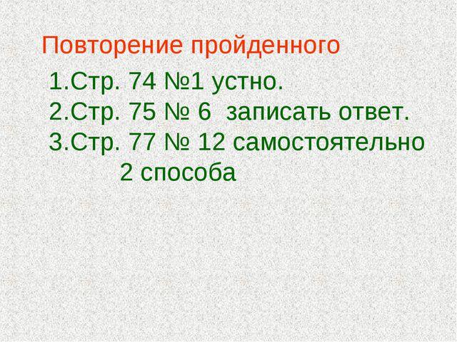 Повторение пройденного Стр. 74 №1 устно. Стр. 75 № 6 записать ответ. Стр. 77...