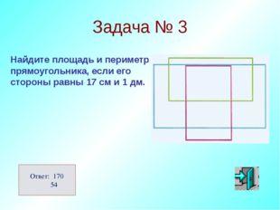 Задача № 3 Найдите площадь и периметр прямоугольника, если его стороны равны