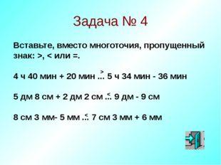Задача № 4 Вставьте, вместо многоточия, пропущенный знак: >, < или =. 4 ч 40