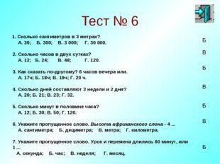 Тест № 6 1. Сколько сантиметров в 3 метрах? А. 30; Б. 300; В. 3 000; Г. 30 00