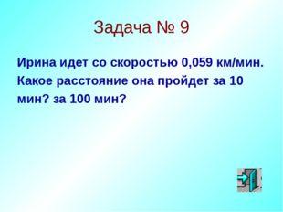 Задача № 9 Ирина идет со скоростью 0,059 км/мин. Какое расстояние она пройдет
