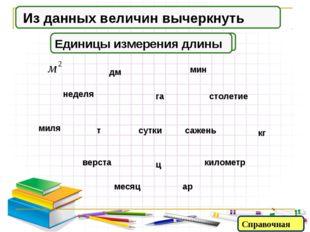 Единицы измерения времени Из данных величин вычеркнуть Единицы измерения площ