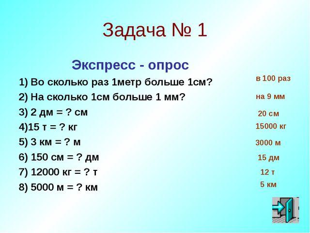 Задача № 1 Экспресс - опрос 1) Во сколько раз 1метр больше 1см? 2) На сколько...
