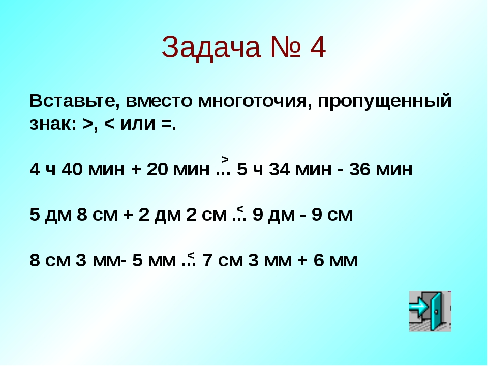 Задача № 4 Вставьте, вместо многоточия, пропущенный знак: >, < или =. 4 ч 40...
